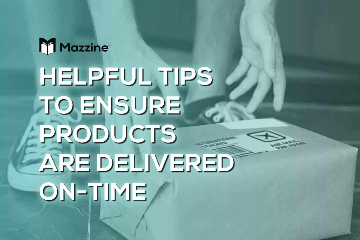 Helpful Tips to Ensure Products Are Delivered On-Time