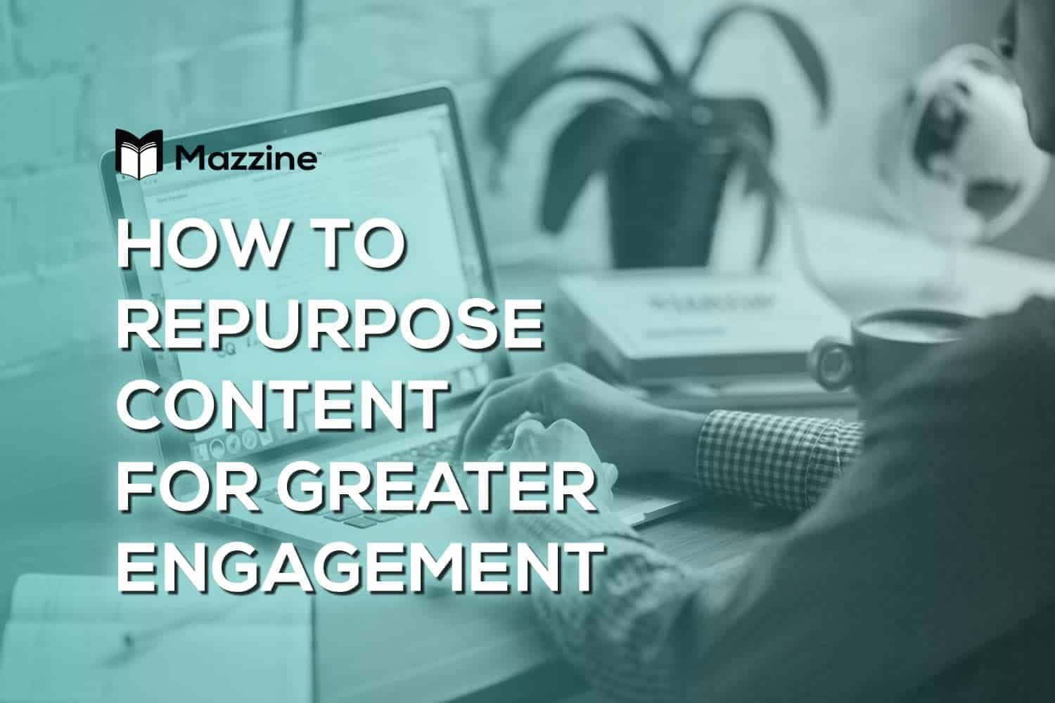 How to Repurpose Content for Greater Engagement